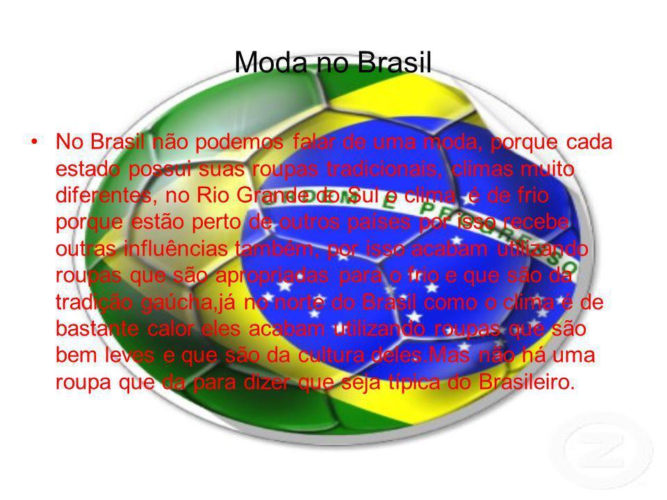Moda no Brasil No Brasil não podemos falar de uma moda, porque cada estado possui suas roupas tradicionais, climas muito diferentes, no Rio Grande do