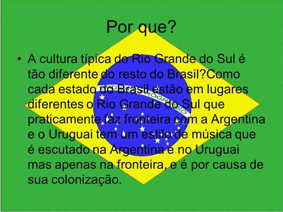 Por que? A cultura típica do Rio Grande do Sul é tão diferente do resto do Brasil?Como cada estado do Brasil estão em lugares diferentes o Rio Grande