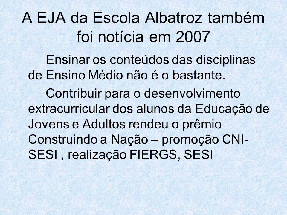 A EJA da Escola Albatroz também foi notícia em 2007 Ensinar os conteúdos das disciplinas de Ensino Médio não é o bastante. Contribuir para o desenvolv