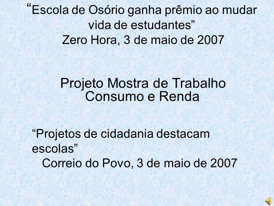 Escola de Osório ganha prêmio ao mudar vida de estudantes Zero Hora, 3 de maio de 2007 Projeto Mostra de Trabalho Consumo e Renda Projetos de cidadani