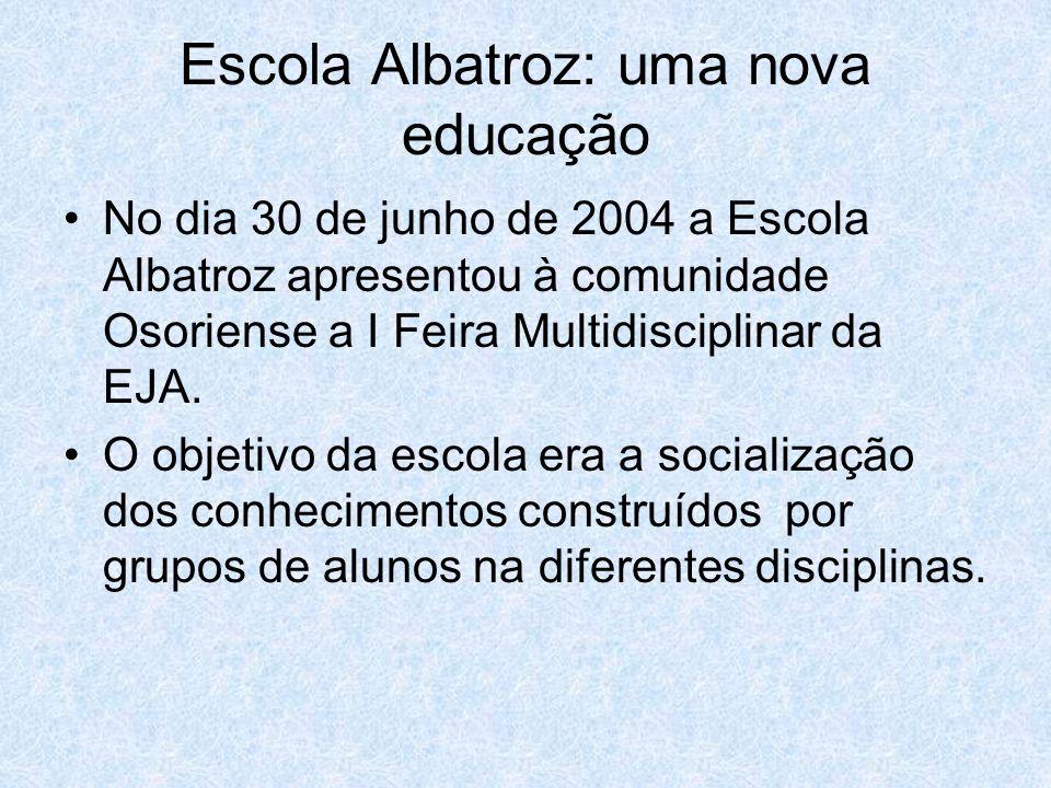 Escola Albatroz: uma nova educação No dia 30 de junho de 2004 a Escola Albatroz apresentou à comunidade Osoriense a I Feira Multidisciplinar da EJA. O