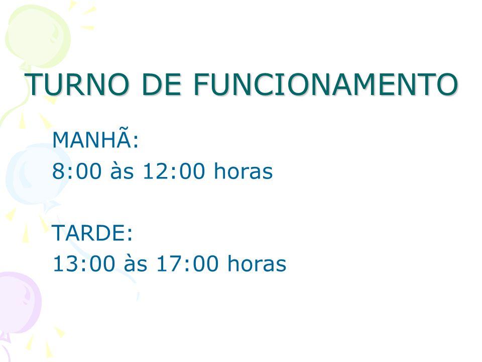 TURNO DE FUNCIONAMENTO MANHÃ: 8:00 às 12:00 horas TARDE: 13:00 às 17:00 horas