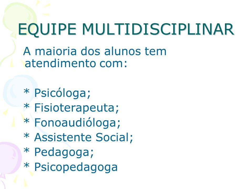 EQUIPE MULTIDISCIPLINAR A maioria dos alunos tem atendimento com: * Psicóloga; * Fisioterapeuta; * Fonoaudióloga; * Assistente Social; * Pedagoga; * P
