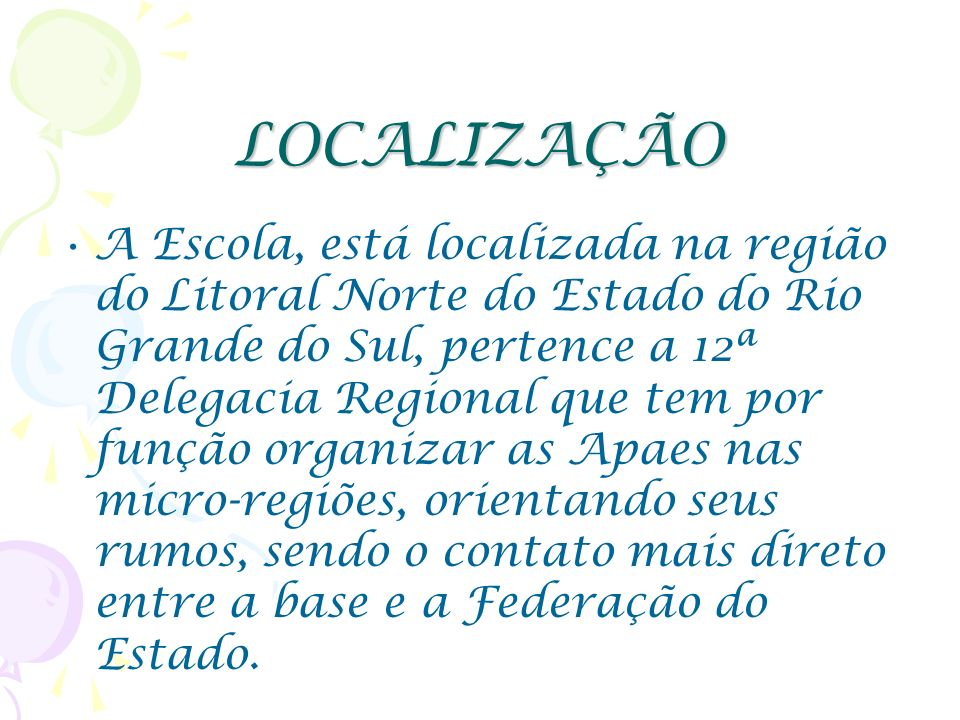 LOCALIZAÇÃO A Escola, está localizada na região do Litoral Norte do Estado do Rio Grande do Sul, pertence a 12ª Delegacia Regional que tem por função