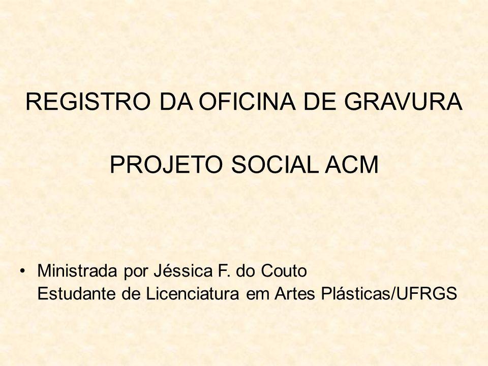 REGISTRO DA OFICINA DE GRAVURA PROJETO SOCIAL ACM Ministrada por Jéssica F. do Couto Estudante de Licenciatura em Artes Plásticas/UFRGS