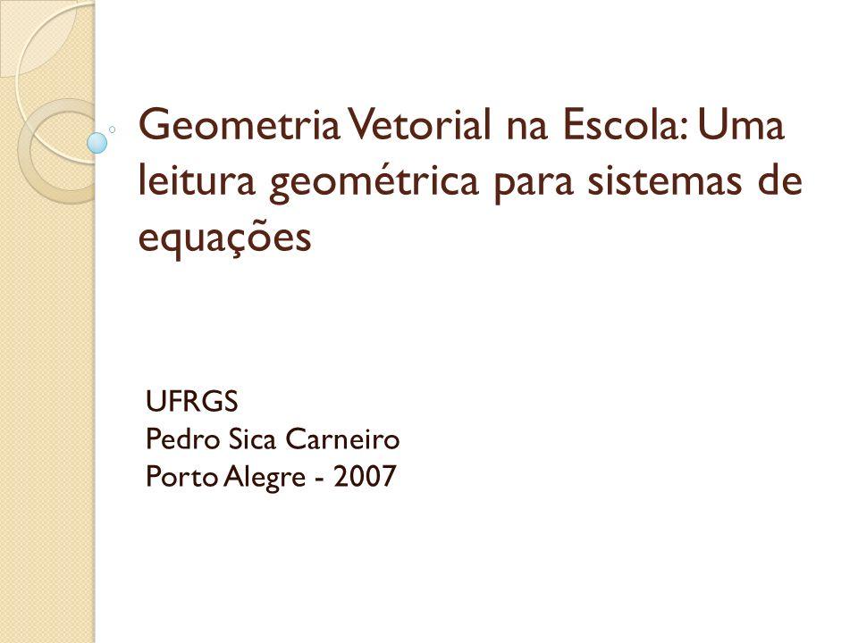 Geometria Vetorial na Escola: Uma leitura geométrica para sistemas de equações UFRGS Pedro Sica Carneiro Porto Alegre - 2007