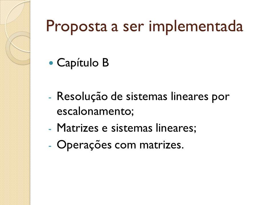 Proposta a ser implementada Capítulo B - Resolução de sistemas lineares por escalonamento; - Matrizes e sistemas lineares; - Operações com matrizes.
