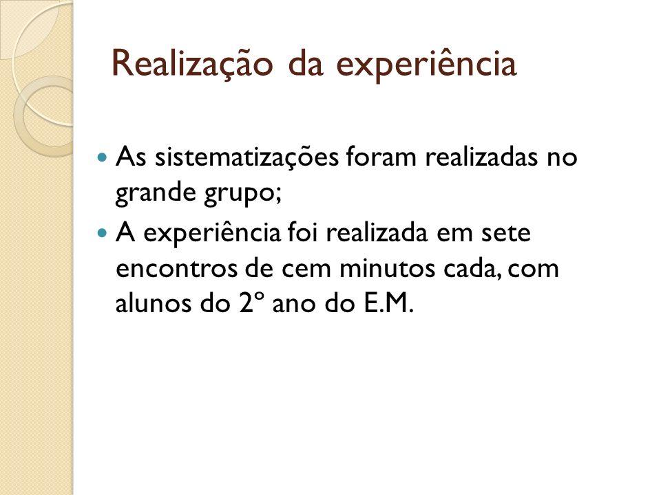 Realização da experiência As sistematizações foram realizadas no grande grupo; A experiência foi realizada em sete encontros de cem minutos cada, com alunos do 2º ano do E.M.