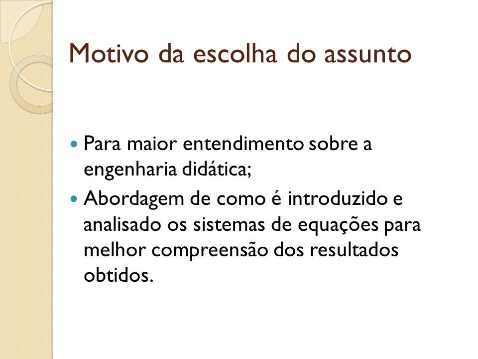 Motivo da escolha do assunto Para maior entendimento sobre a engenharia didática; Abordagem de como é introduzido e analisado os sistemas de equações para melhor compreensão dos resultados obtidos.