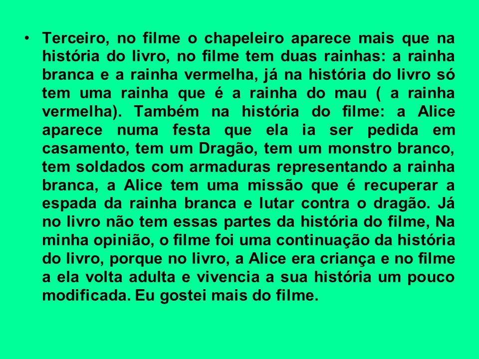 Terceiro, no filme o chapeleiro aparece mais que na história do livro, no filme tem duas rainhas: a rainha branca e a rainha vermelha, já na história