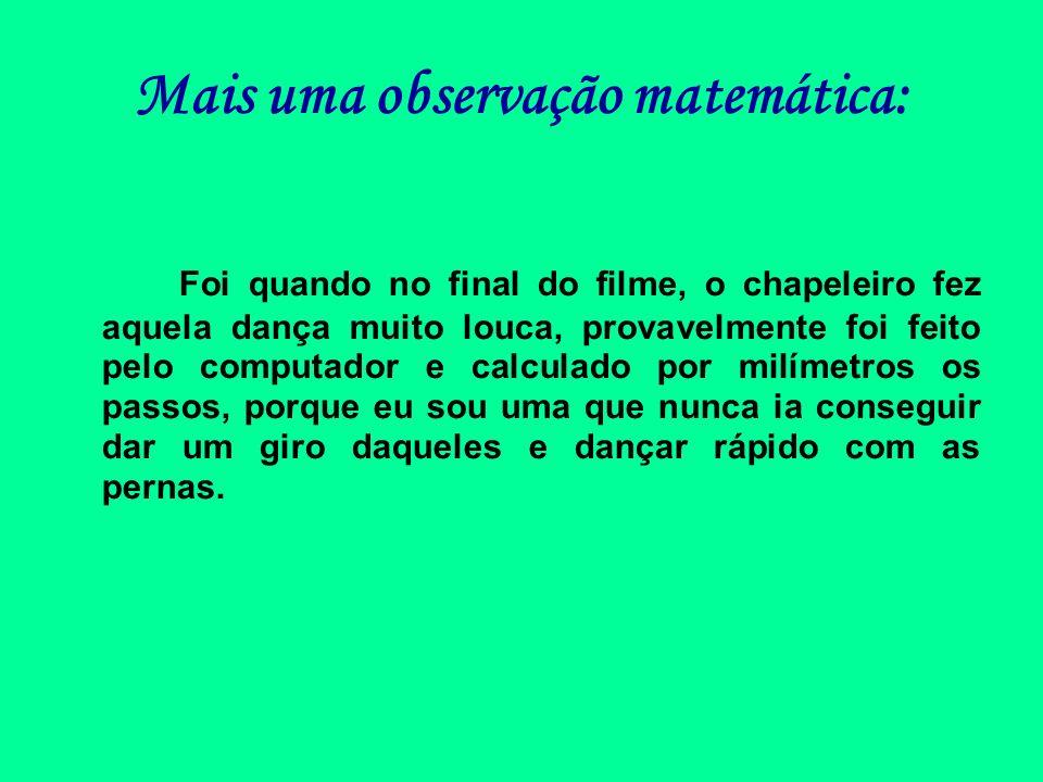 Mais uma observação matemática: Foi quando no final do filme, o chapeleiro fez aquela dança muito louca, provavelmente foi feito pelo computador e cal