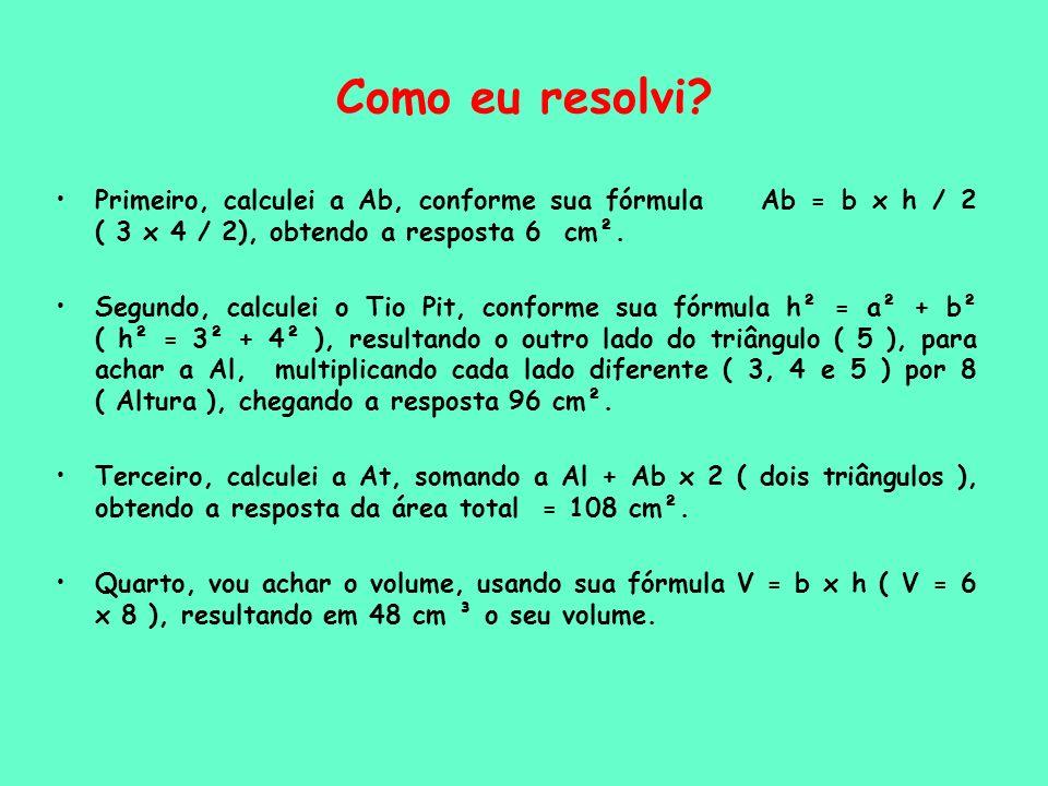 Como eu resolvi? Primeiro, calculei a Ab, conforme sua fórmula Ab = b x h / 2 ( 3 x 4 / 2), obtendo a resposta 6 cm². Segundo, calculei o Tio Pit, con