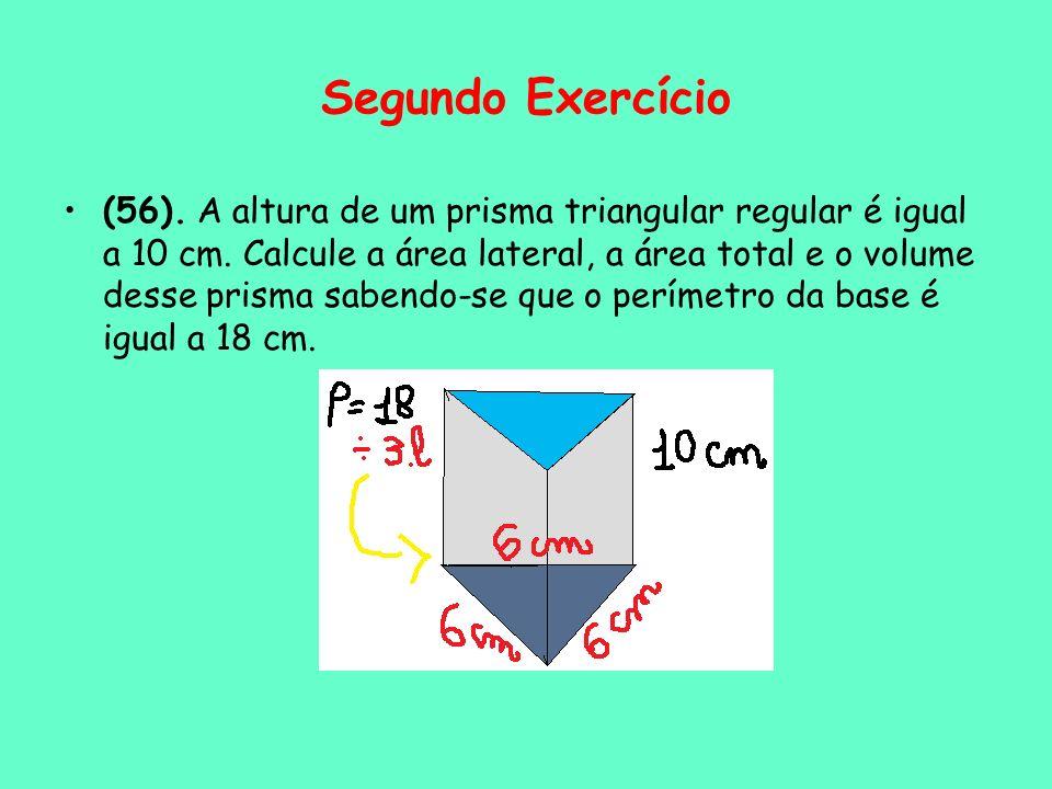 Segundo Exercício (56). A altura de um prisma triangular regular é igual a 10 cm. Calcule a área lateral, a área total e o volume desse prisma sabendo