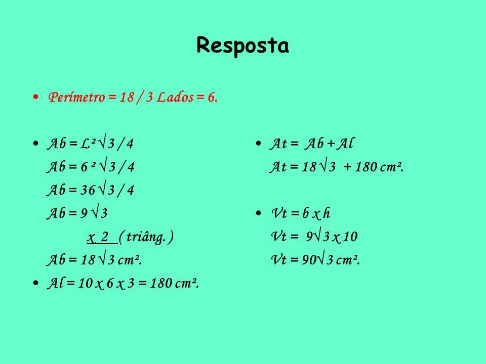 Resposta Perímetro = 18 / 3 Lados = 6. Ab = L² 3 / 4 Ab = 6 ² 3 / 4 Ab = 36 3 / 4 Ab = 9 3 x 2 ( triâng. ) Ab = 18 3 cm². Al = 10 x 6 x 3 = 180 cm². A