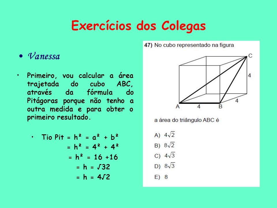 Exercícios dos Colegas Vanessa Primeiro, vou calcular a área trajetada do cubo ABC, através da fórmula do Pitágoras porque não tenho a outra medida e