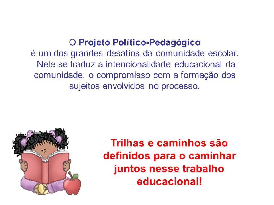O Projeto Político-Pedagógico é um dos grandes desafios da comunidade escolar. Nele se traduz a intencionalidade educacional da comunidade, o compromi