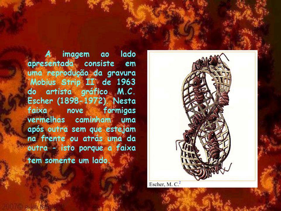 A imagem ao lado apresentada consiste em uma reprodução da gravura ´Mobius Strip II´ de 1963 do artista gráfico M.C. Escher (1898-1972). Nesta faixa n