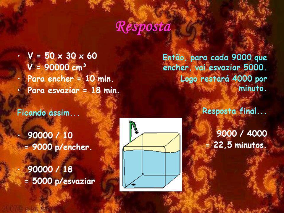 Resposta V = 50 x 30 x 60 V = 90000 cm³ Para encher = 10 min. Para esvaziar = 18 min. Ficando assim... 90000 / 10 = 9000 p/encher. 90000 / 18 = 5000 p