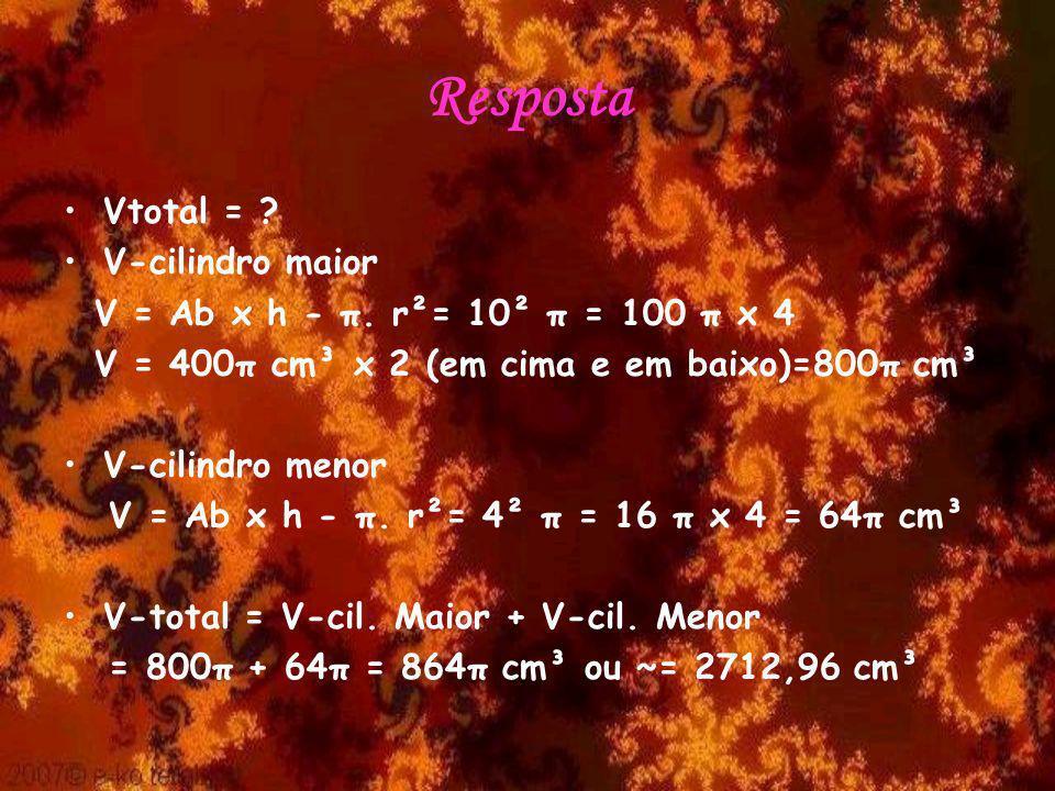 Resposta Vtotal = ? V-cilindro maior V = Ab x h - π. r²= 10² π = 100 π x 4 V = 400π cm³ x 2 (em cima e em baixo)=800π cm³ V-cilindro menor V = Ab x h