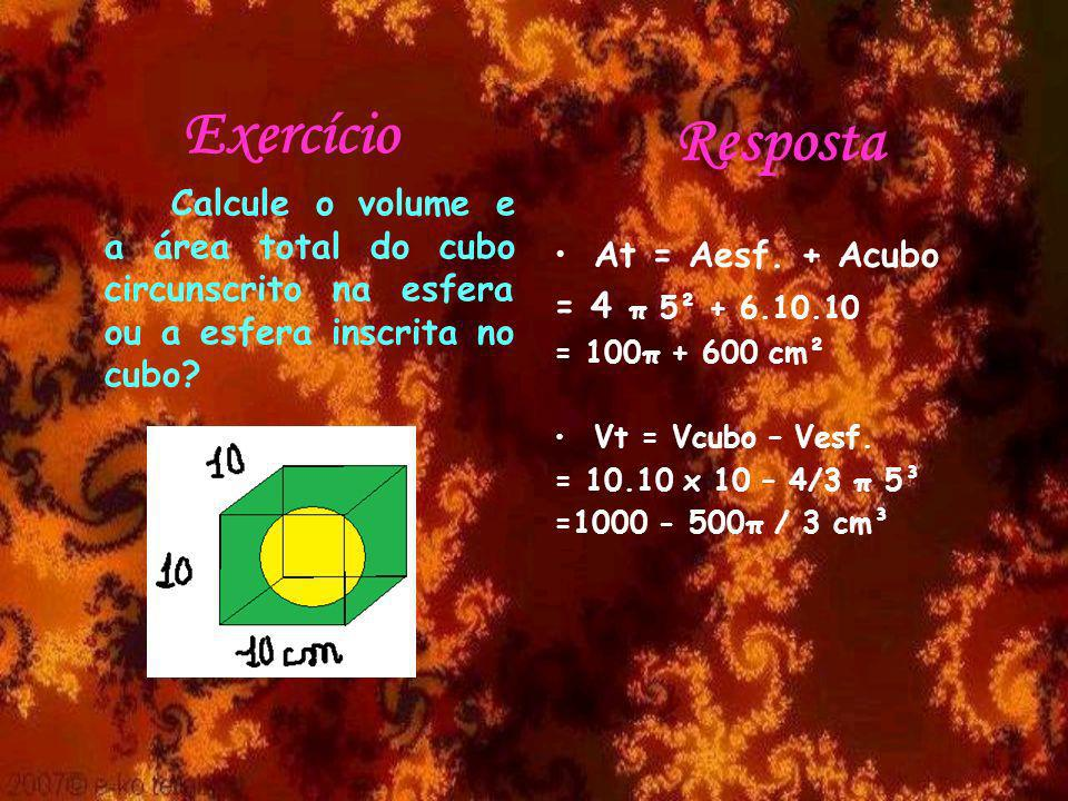 Exercício Calcule o volume e a área total do cubo circunscrito na esfera ou a esfera inscrita no cubo? Resposta At = Aesf. + Acubo = 4 π 5² + 6.10.10