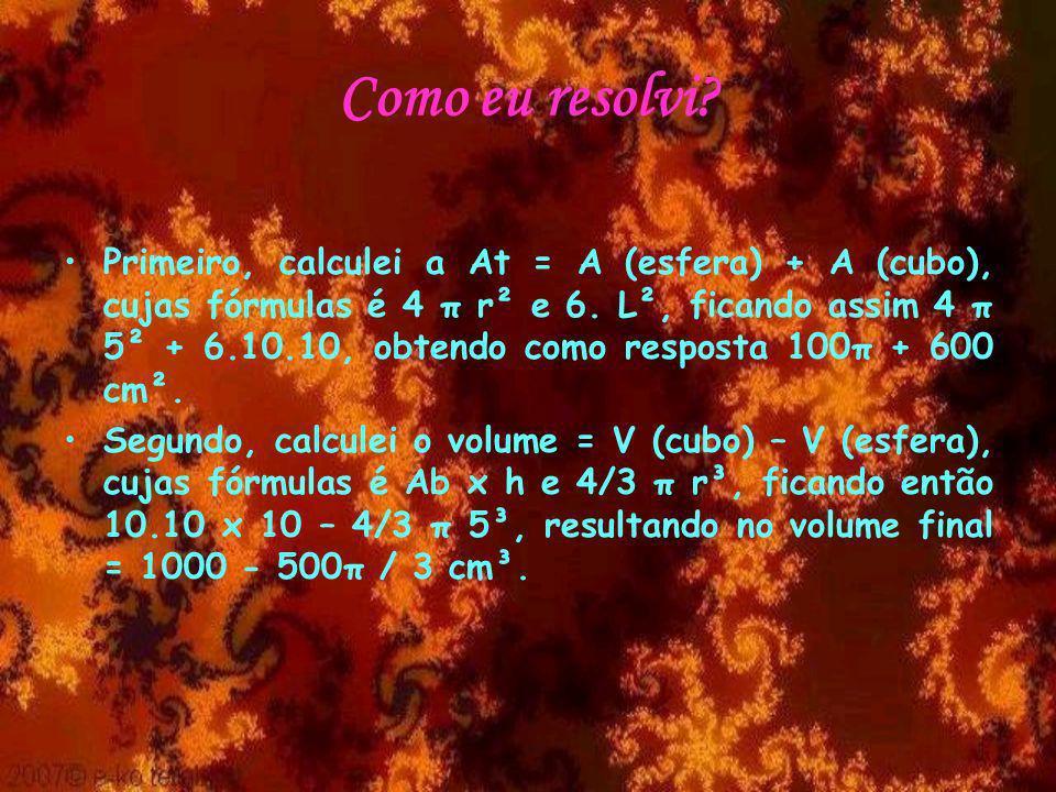 Como eu resolvi.Primeiro, calculei a At = A (esfera) + A (cubo), cujas fórmulas é 4 π r² e 6.