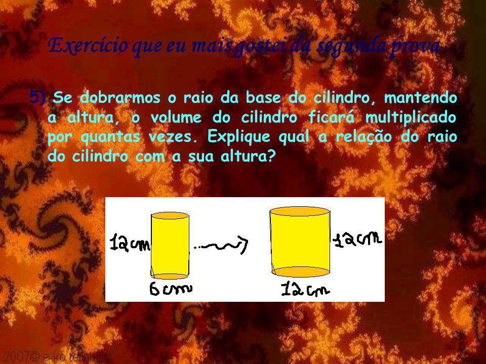 Exercício que eu mais gostei da segunda prova 5) Se dobrarmos o raio da base do cilindro, mantendo a altura, o volume do cilindro ficará multiplicado por quantas vezes.