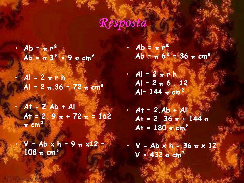 Resposta Ab = π r² Ab = π 3² = 9 π cm² Al = 2 π r h Al = 2 π.36 = 72 π cm² At = 2.Ab + Al At = 2. 9 π + 72 π = 162 π cm² V = Ab x h = 9 π x12 = 108 π