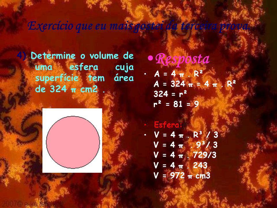 Exercício que eu mais gostei da terceira prova. 4) Determine o volume de uma esfera cuja superfície tem área de 324 π cm2. Resposta A = 4 π. R² A = 32