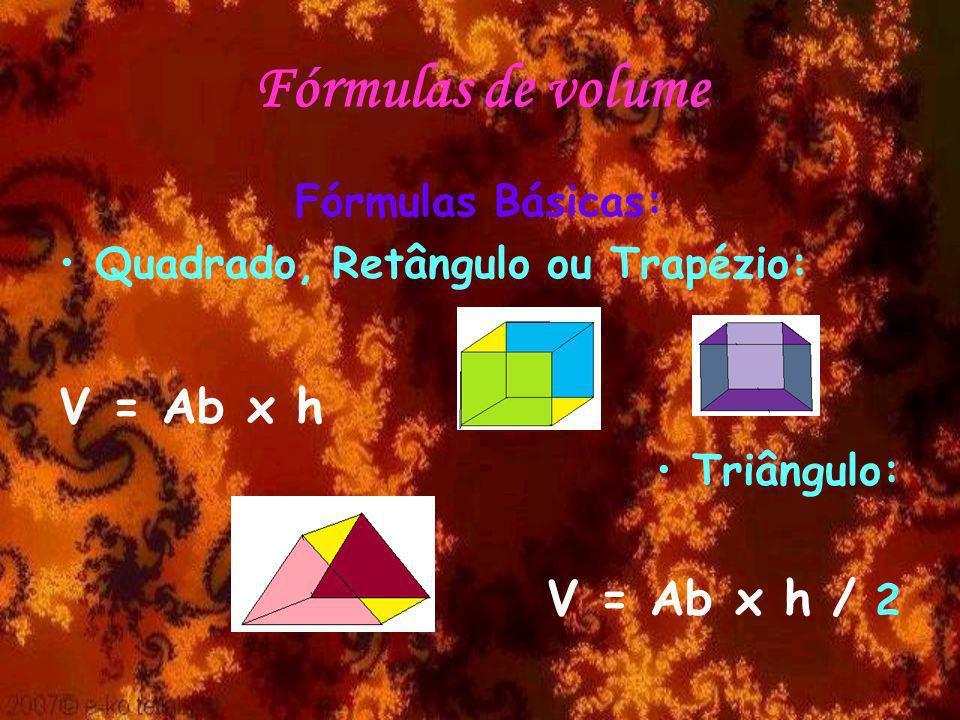 Fórmulas de volume Fórmulas Básicas: Quadrado, Retângulo ou Trapézio: V = Ab x h Triângulo: V = Ab x h / 2