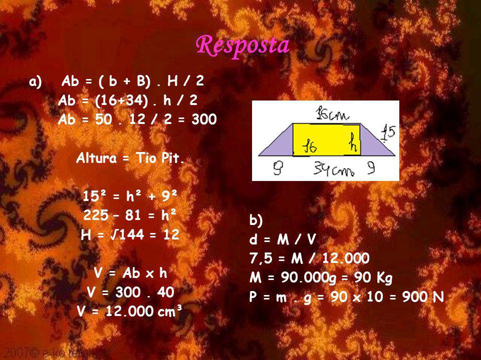 Resposta a)Ab = ( b + B). H / 2 Ab = (16+34). h / 2 Ab = 50. 12 / 2 = 300 Altura = Tio Pit. 15² = h² + 9² 225 – 81 = h² H = 144 = 12 V = Ab x h V = 30