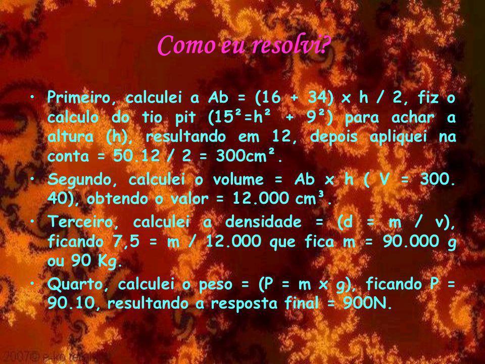 Como eu resolvi? Primeiro, calculei a Ab = (16 + 34) x h / 2, fiz o calculo do tio pit (15²=h² + 9²) para achar a altura (h), resultando em 12, depois