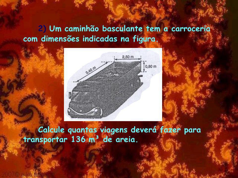 Resposta Ab = 3,4 x 2,5 Ab = 8,5 m² V = Ab x h V = 8,5 x 0,8 V = 6,8 m³ de areia por viagem.