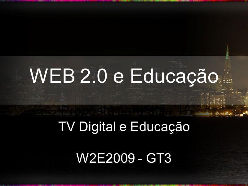 WEB 2.0 e Educação Proposta para aula 1: TV Digital e Educação W2E2009 - GT3
