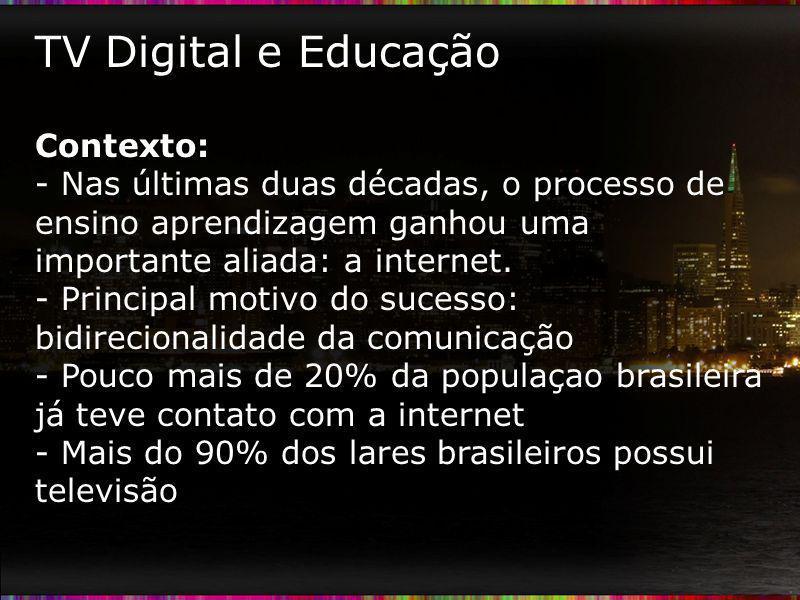 TV Digital e Educação Contexto: - Nas últimas duas décadas, o processo de ensino aprendizagem ganhou uma importante aliada: a internet. - Principal mo