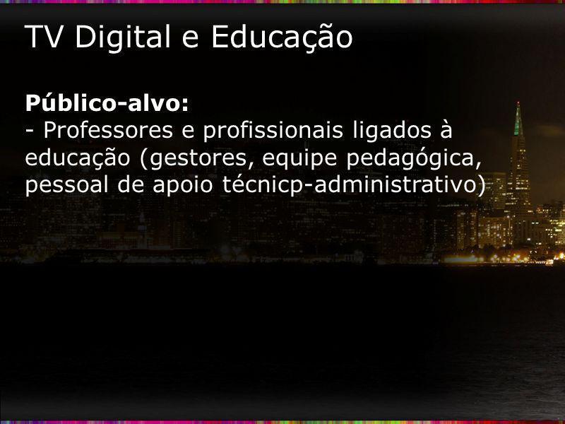 TV Digital e Educação Público-alvo: - Professores e profissionais ligados à educação (gestores, equipe pedagógica, pessoal de apoio técnicp-administra