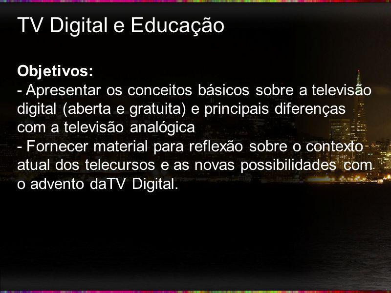 TV Digital e Educação Objetivos: - Apresentar os conceitos básicos sobre a televisão digital (aberta e gratuita) e principais diferenças com a televis