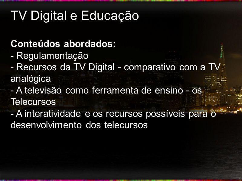 TV Digital e Educação Conteúdos abordados: - Regulamentação - Recursos da TV Digital - comparativo com a TV analógica - A televisão como ferramenta de