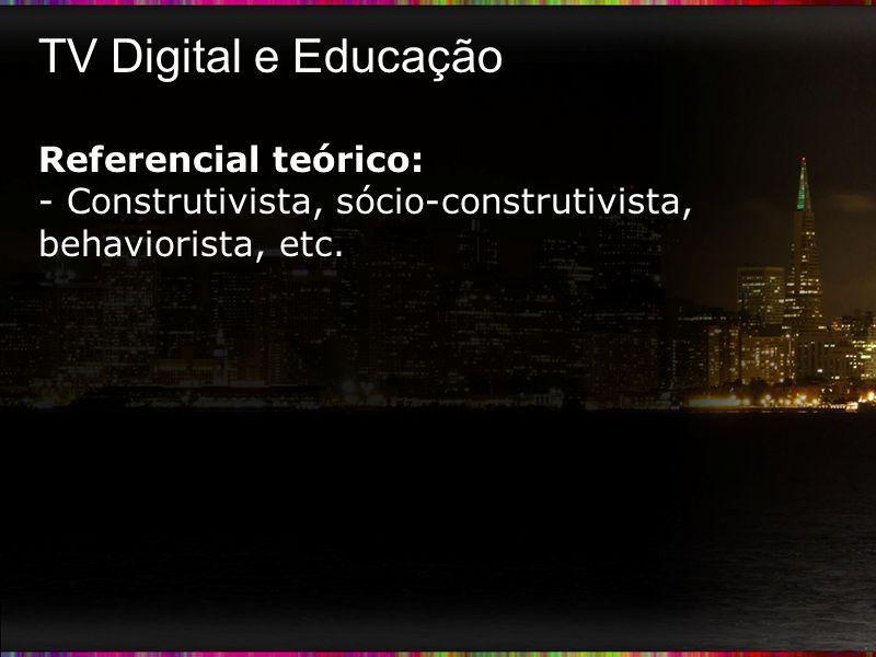 TV Digital e Educação Referencial teórico: - Construtivista, sócio-construtivista, behaviorista, etc.