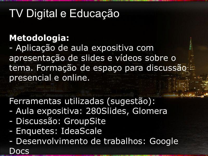 TV Digital e Educação Metodologia: - Aplicação de aula expositiva com apresentação de slides e vídeos sobre o tema. Formação de espaço para discussão