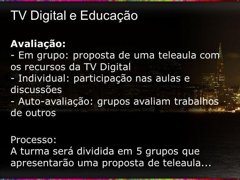 TV Digital e Educação Avaliação: - Em grupo: proposta de uma teleaula com os recursos da TV Digital - Individual: participação nas aulas e discussões