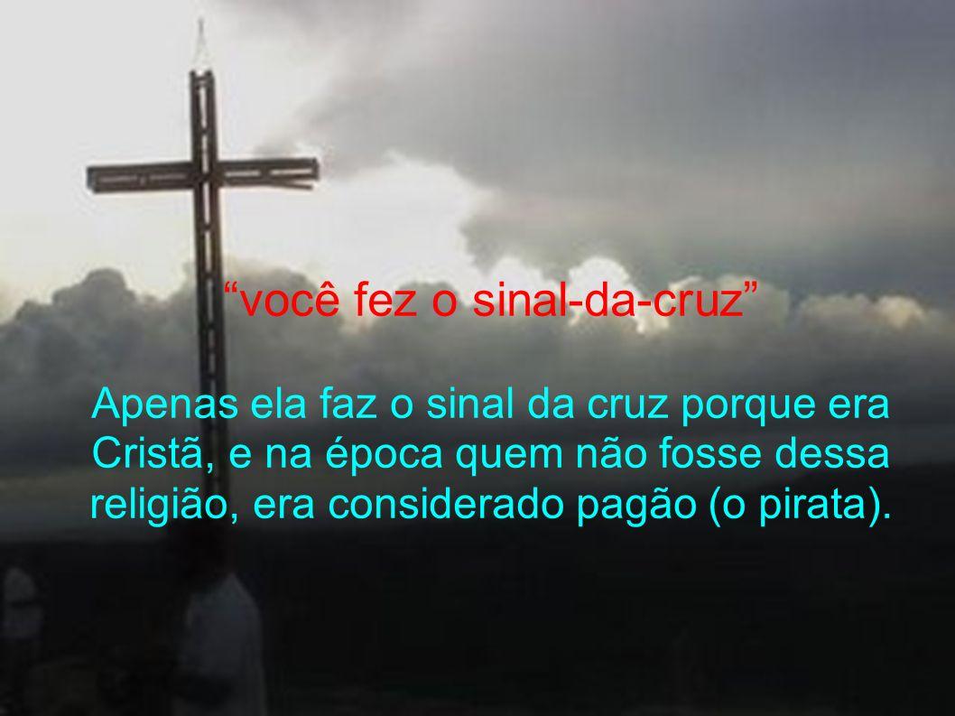 você fez o sinal-da-cruz Apenas ela faz o sinal da cruz porque era Cristã, e na época quem não fosse dessa religião, era considerado pagão (o pirata).