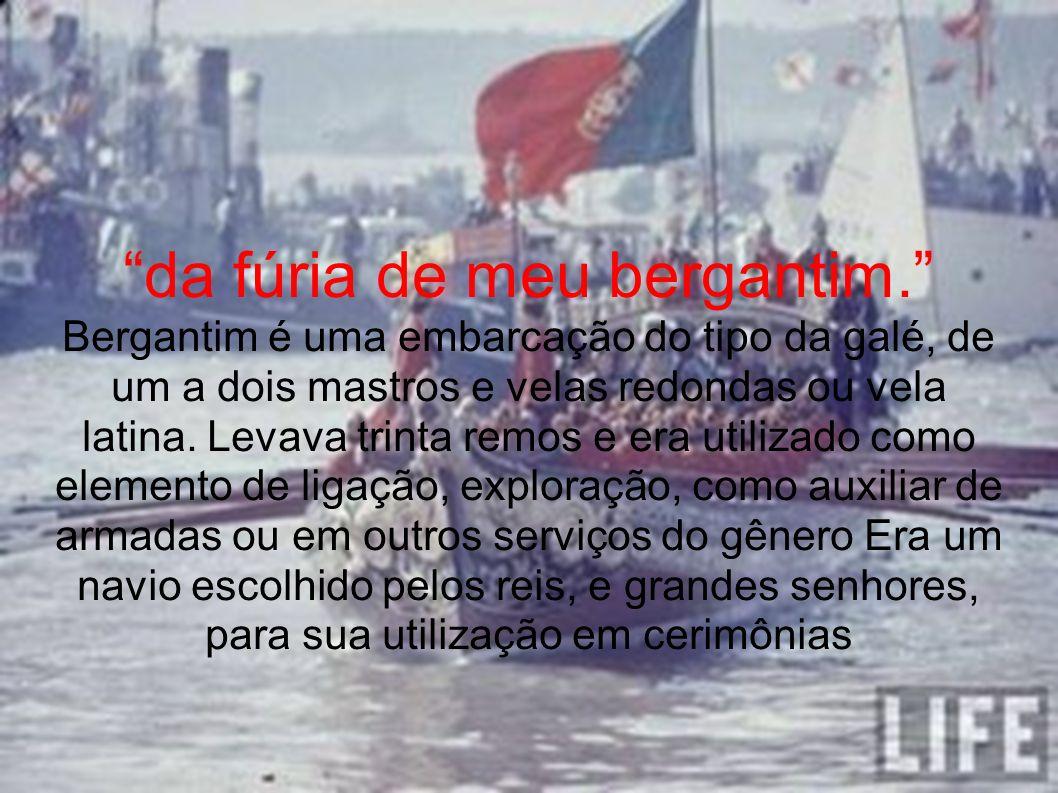 da fúria de meu bergantim. Bergantim é uma embarcação do tipo da galé, de um a dois mastros e velas redondas ou vela latina. Levava trinta remos e era