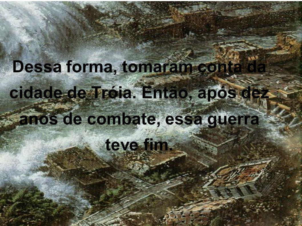 Dessa forma, tomaram conta da cidade de Tróia.