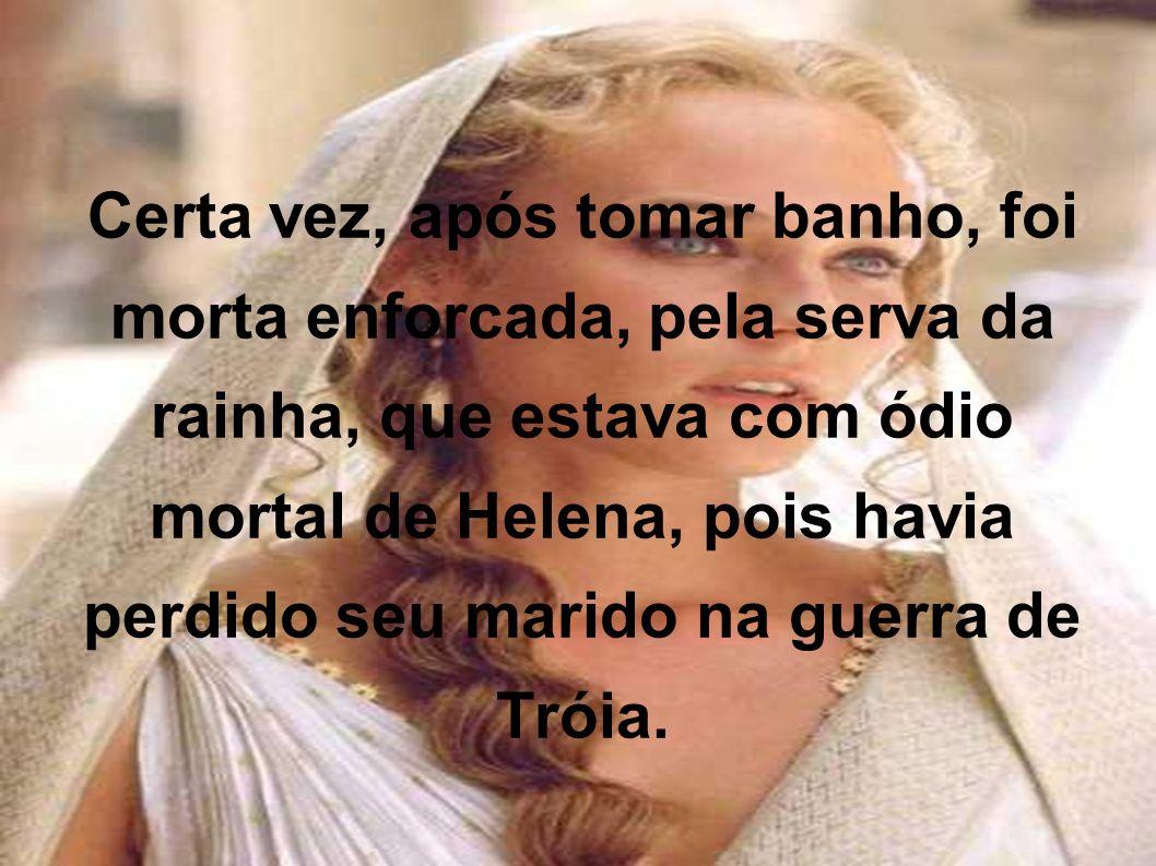 Certa vez, após tomar banho, foi morta enforcada, pela serva da rainha, que estava com ódio mortal de Helena, pois havia perdido seu marido na guerra de Tróia.