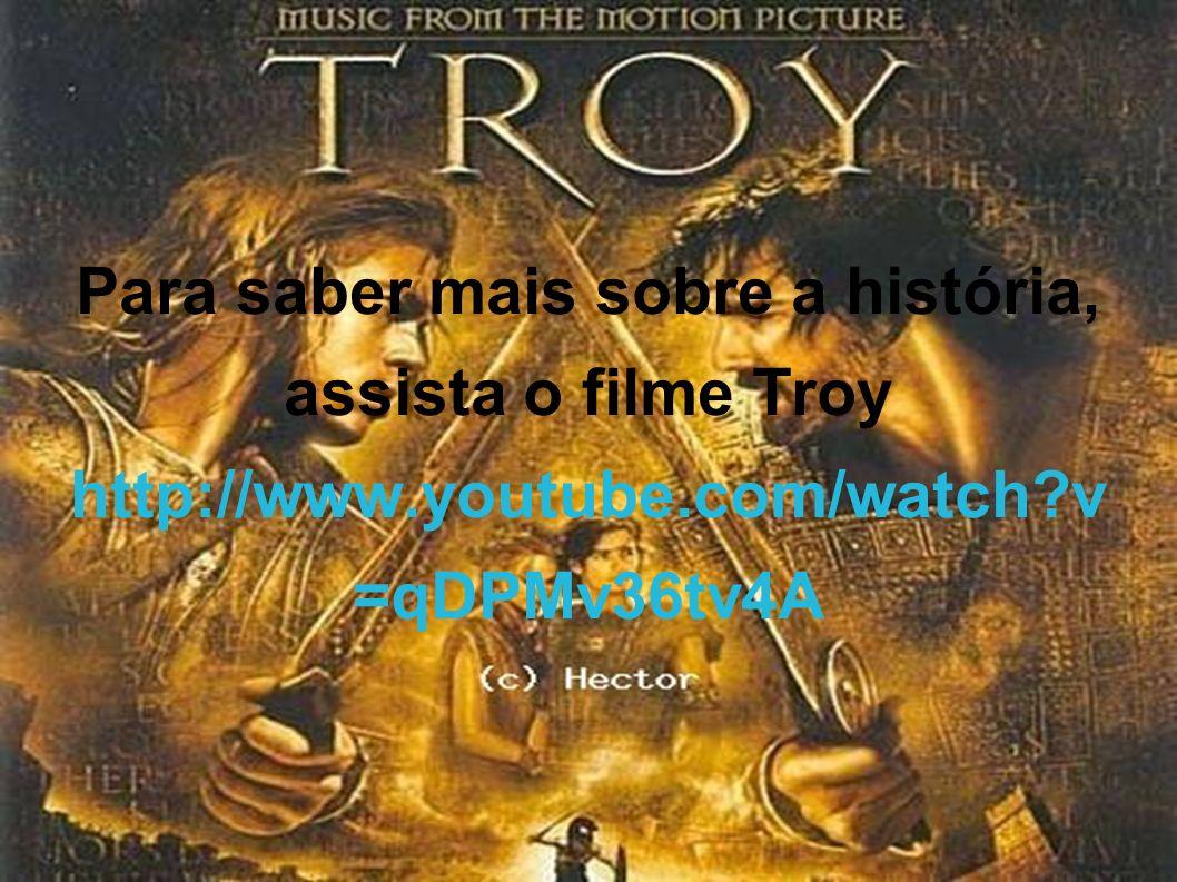 Para saber mais sobre a história, assista o filme Troy http://www.youtube.com/watch?v =qDPMv36tv4A