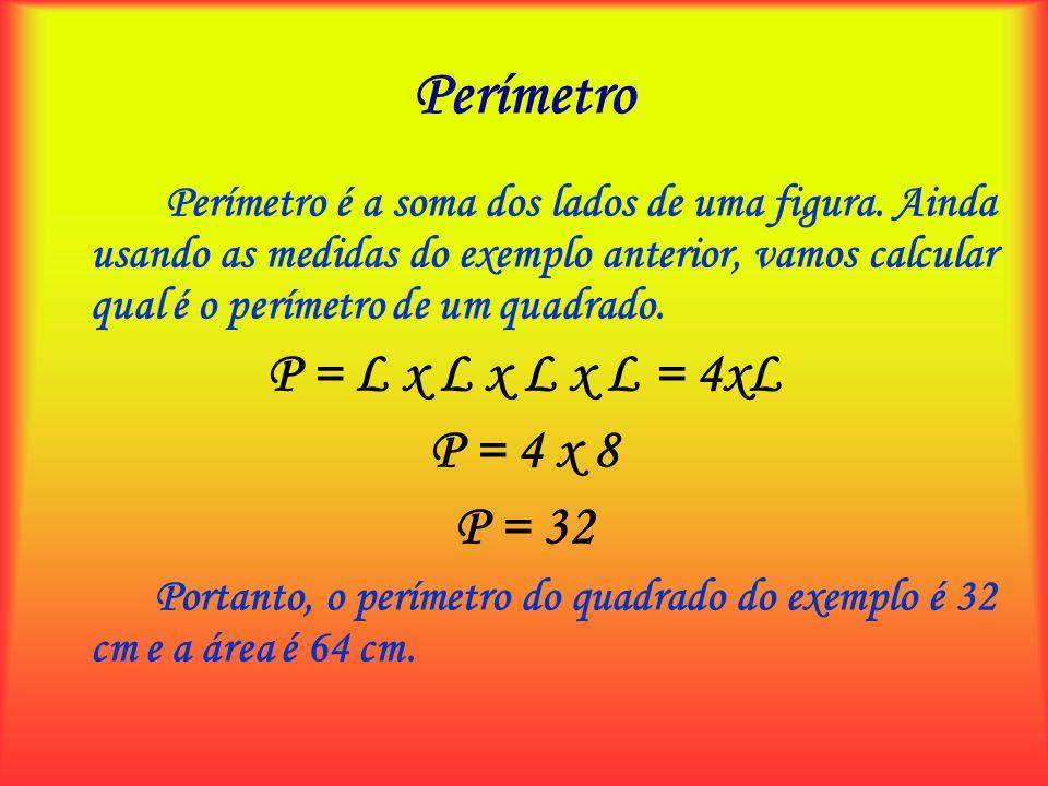Perímetro Perímetro é a soma dos lados de uma figura. Ainda usando as medidas do exemplo anterior, vamos calcular qual é o perímetro de um quadrado. P