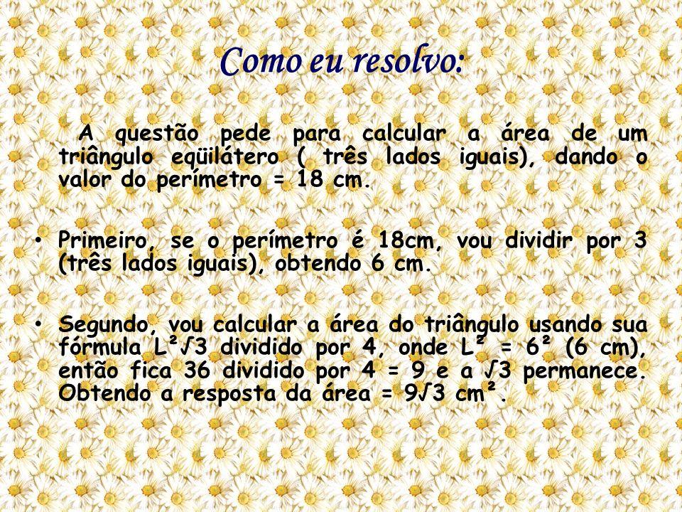 Como eu resolvo: A questão pede para calcular a área de um triângulo eqüilátero ( três lados iguais), dando o valor do perímetro = 18 cm. Primeiro, se