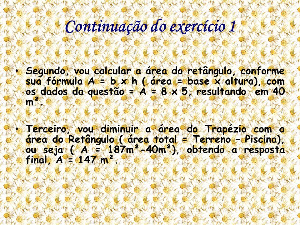Continuação do exercício 1 Segundo, vou calcular a área do retângulo, conforme sua fórmula A = b x h ( área = base x altura), com os dados da questão