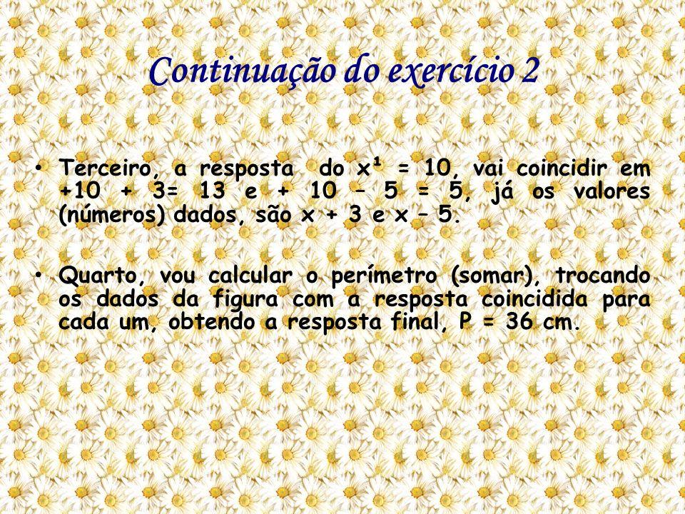 Continuação do exercício 2 Terceiro, a resposta do x¹ = 10, vai coincidir em +10 + 3= 13 e + 10 – 5 = 5, já os valores (números) dados, são x + 3 e x