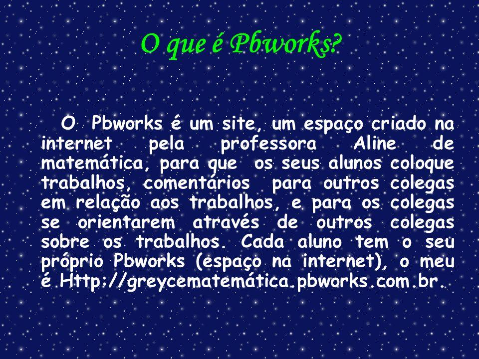O que é Pbworks? O Pbworks é um site, um espaço criado na internet pela professora Aline de matemática, para que os seus alunos coloque trabalhos, com